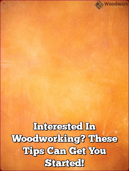 interested in woodworking these tips can get you started