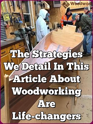 the strategies we detail in this article about woodworking are life changers
