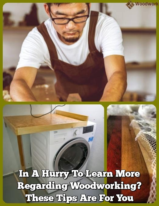 in a hurry to learn more regarding woodworking these tips are for you