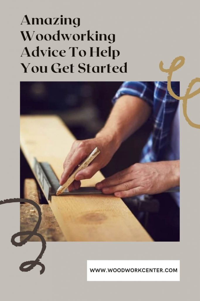 Amazing Woodworking Advice To Help You Get Started